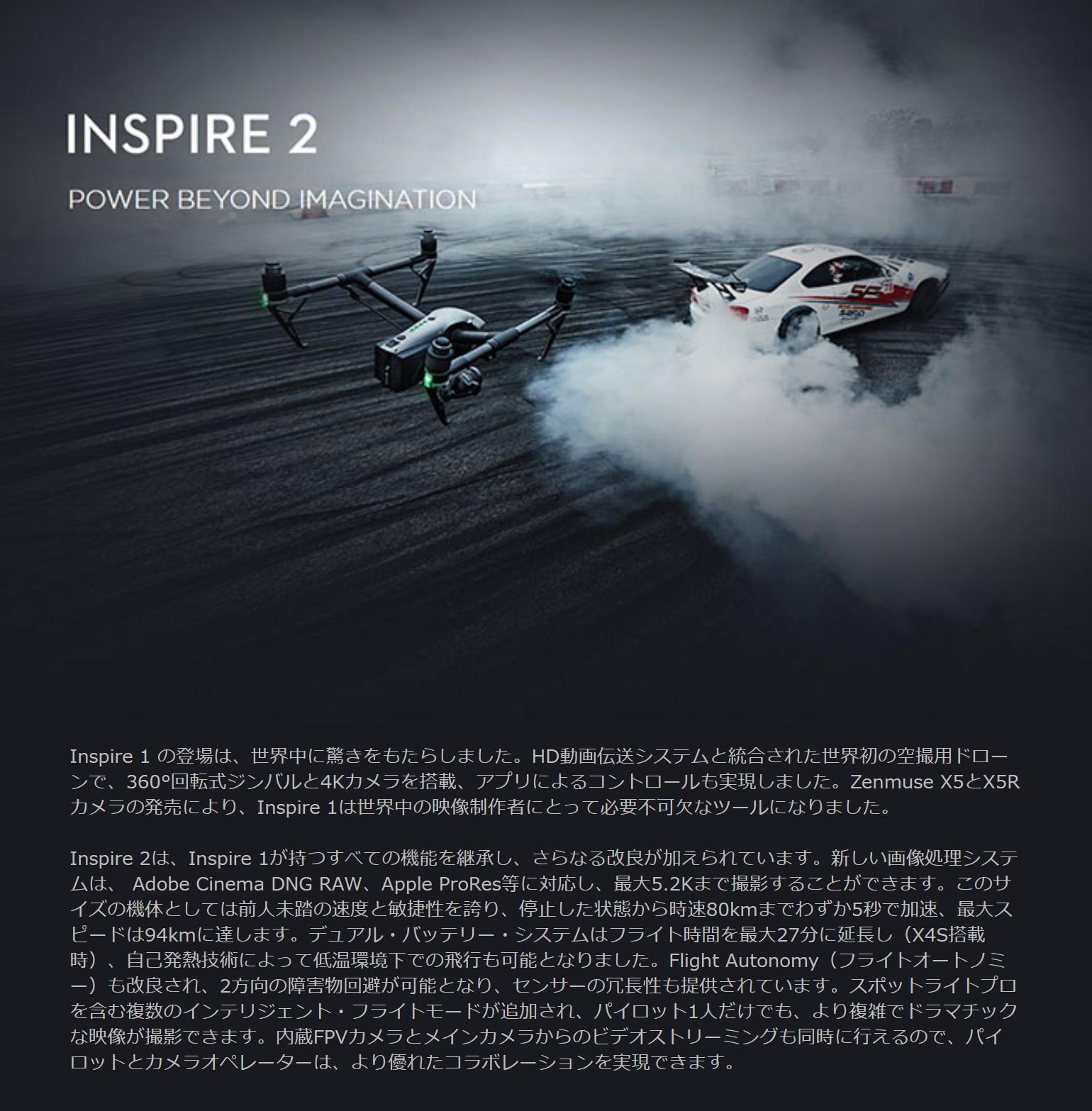 Inspire 1の登場は、世界中に驚きをもたらしました。HD動画伝送システムと統合された世界初の空撮ドローンで、360°回転式ジンバルと4Kカメラを搭載、アプリによるコントロールも実現しました。Zenmuse X5とX5Rカメラの発売により、Inspire 1は世界中の映像制作者にとって必要不可欠なツールになりました。Inspire 2は、Inspire 1が持つすべての機能を継承し、さらに改良が加えられています。新しい画像処理システムは、Adobw Cinema DNG RAW、Appke Pro Res等に対応し、最大5.2Kまで撮影することが出来ます。このサーズの機体としては前人未到の速度と敏捷性を誇り、停止した状態から時速80kmまでわずか5秒で加速、最大スピードは94kmに達します。デュアル・バッテリーシステムはフライト時間を最大27分に延長し、自己発熱技術によって低温環境下での飛行も可能となりました。Flight Autonomy(フライトオートノミー)も改良され、2方向の障害物回避が可能となり、センサーの冗長性も提供されています。スポットライトプロを含む複数のインテリジェント・フライトモードが追加され、パイロット一人だけでも、より複雑でドラマティックな映像が撮影できます。内臓FPVカメラとメインカメラからのビデオストリーミングも同時に伝えるので、パイロットとカメラオペレーターは、より優れたコラボレーションを実現できます。