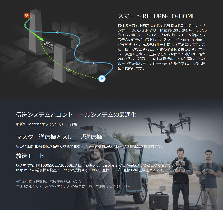 スマートRETURN-TO-HOME「機体の前方と下向きにそれぞれ設置されたビジョン・センサー・システムにより、Inspire 2は、飛行中にリアルタイムで飛行ルートのマップを作成します。映像伝送システムの信号がロスとして、スマートRETURN-TO-HOMEが作動すると、元の飛行すルートに沿って帰還します。また、信号が復帰すると、直線の動きに変更します。ホームに帰還する際は、主要なカメラを使って障害物を最大200m先まで認識し、安全な飛行ルートを計画し、そのルートで帰還します。信号を失った場合でも、より迅速に再接続します。」「伝送システムとコントロールシステムの最適化:最新のLightBridgeテクノロジーを採用」「マスター送信機とスレーブ送信機:新しい無線HD映像伝送技術が動画情報をマスター送信機からスレーブ送信機に送信されます。」「放送モード:放送局は専用の1080i50と720p60伝送信号を使って、Inspire 2から直接放送することが出来ます。Inspire 2の送信機を衛星トラックと接続するだけで、空撮ライブを直接TVにマナ放送できます。」