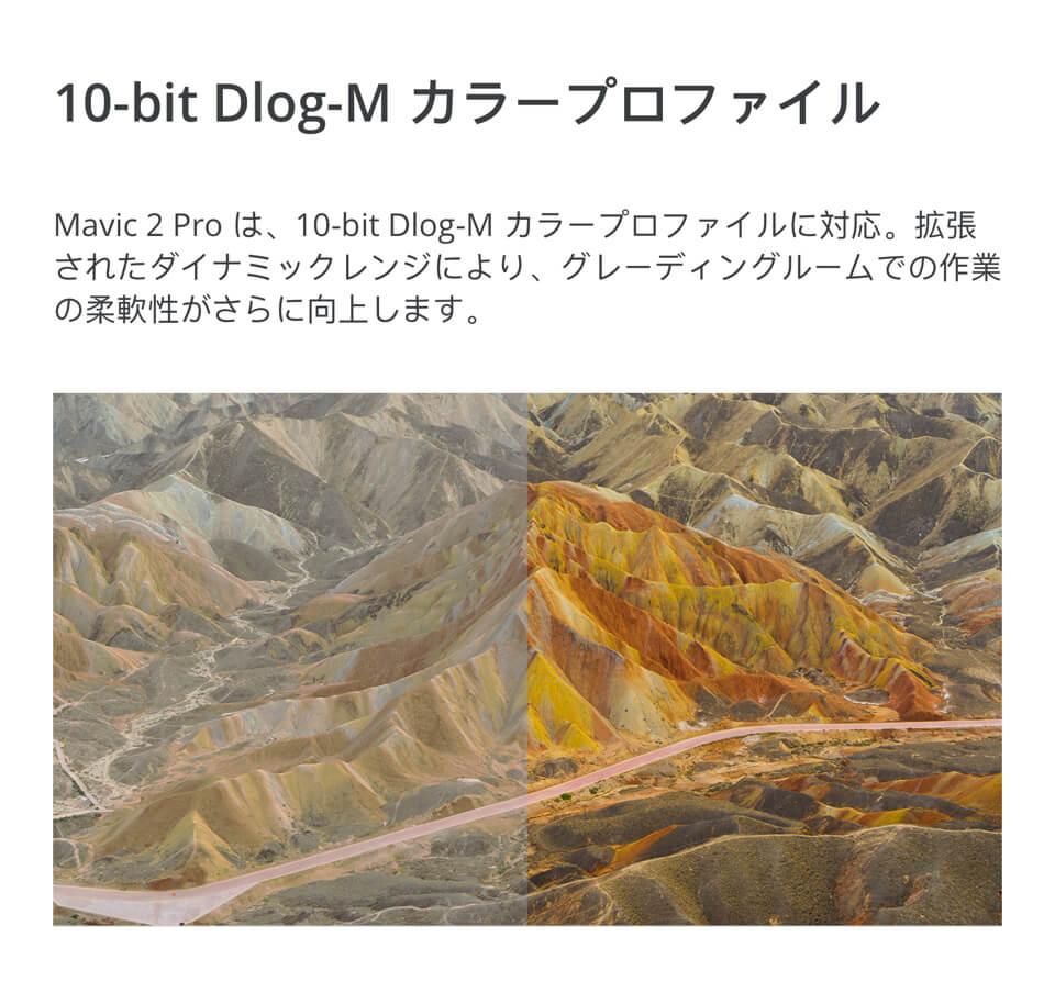 10-bit Dlog-Mカラープロファイル「Mavic 2 Proは、10-bit Dlog-Mカラープロファイルに対応。拡張されたダイナミックレンジにより、グレーディングルームでの作業の柔軟性がさらに向上します。」