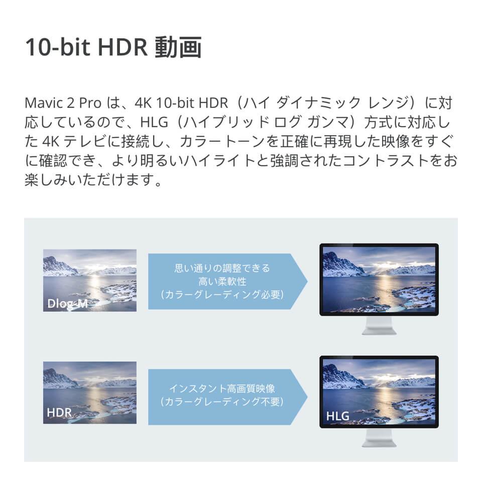 10-bit HDR動画「Mavic 2 Proは、4K 10-bit HDR(ハイダイナミックレンジ)に対応しているので、HLG(ハイブリッドログガンマ)方式に対応した4Kテレビに接続し、カラートーンを正確に再現した映像をすぐに確認でき、より明るいハイライトと強調されたコントラストをお楽しみいただけます。」
