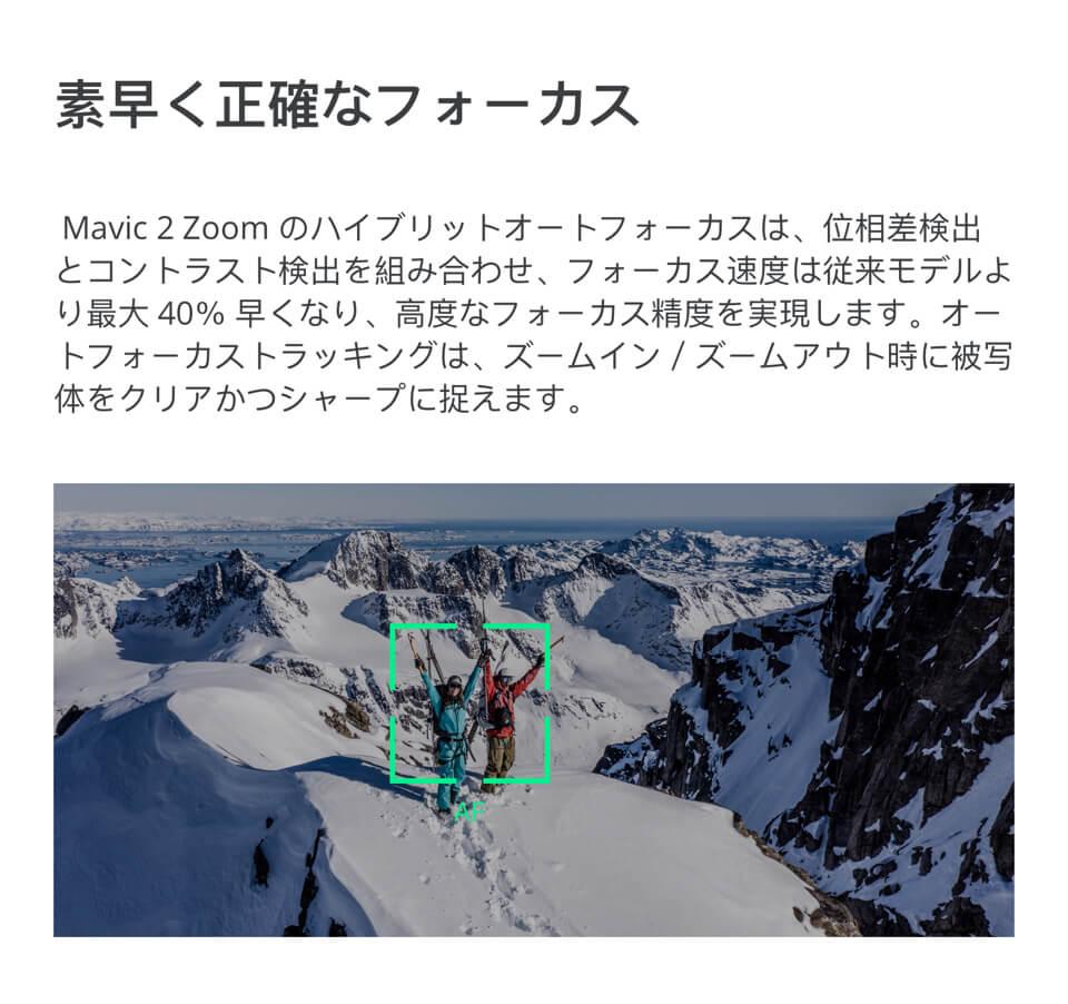 素早く正確なフォーカス「Mavic 2 Zoomのハイブリットオートフォーカスは、位相差検出とコントラスト検出を組み合わせ、フォーカス速度は従来モデルより最大40%早くなり、高度なフォーカス制度を実現します。オートフォーカストラッキングは、ズームイン/ズームアウト時に被写体をクリアかつシャープに捉えます。」
