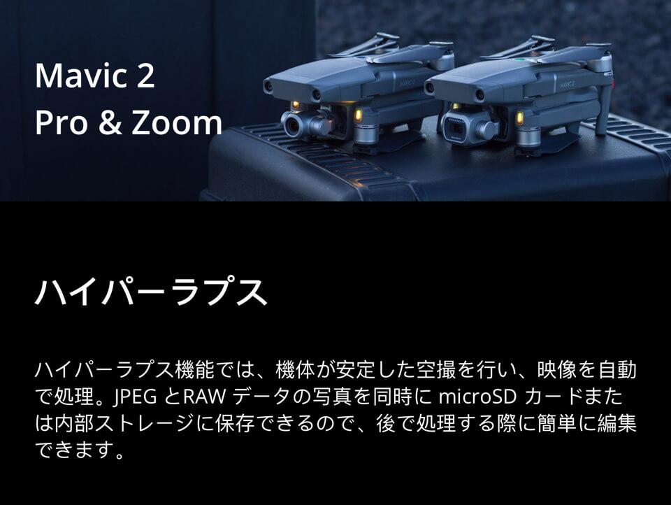 Mavic 2 Pro & Zoom「ハイパーラプス:ハイパーラプス機能では、機体が安定した空撮を行い、映像を自動で処理。JPEGとRAWデータの写真を同時にmicroSDカードまたは内部ストレージに保存できるので、後で処理する際に簡単に編集できます。」