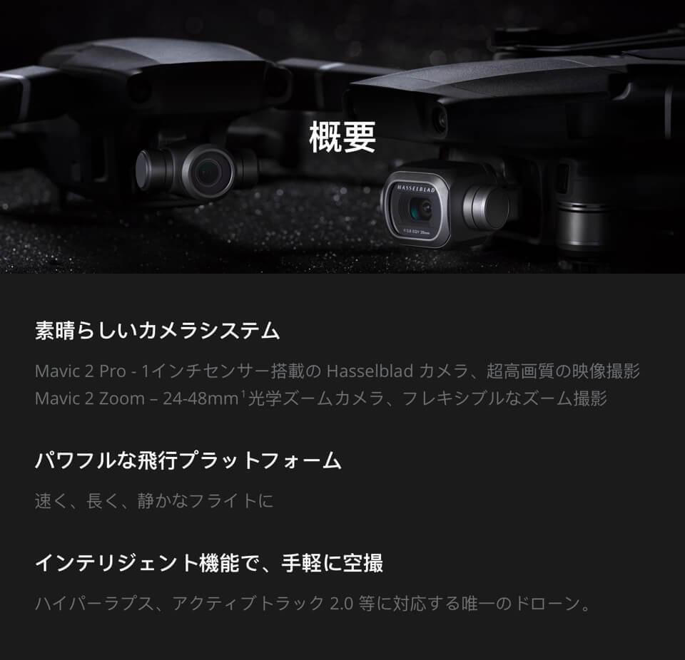 概要「素晴らしいカメラシステム:超高画質の映像撮影光学ズームカメラ・フレキシブルなズーム撮影」「パワフルな飛行プラットフォーム:速く・長く・静かなフライトに」「インテリジェント機能で、手軽に空撮:ハイパーラプス・アクティブトラック2.0等に対応する唯一のドローン」